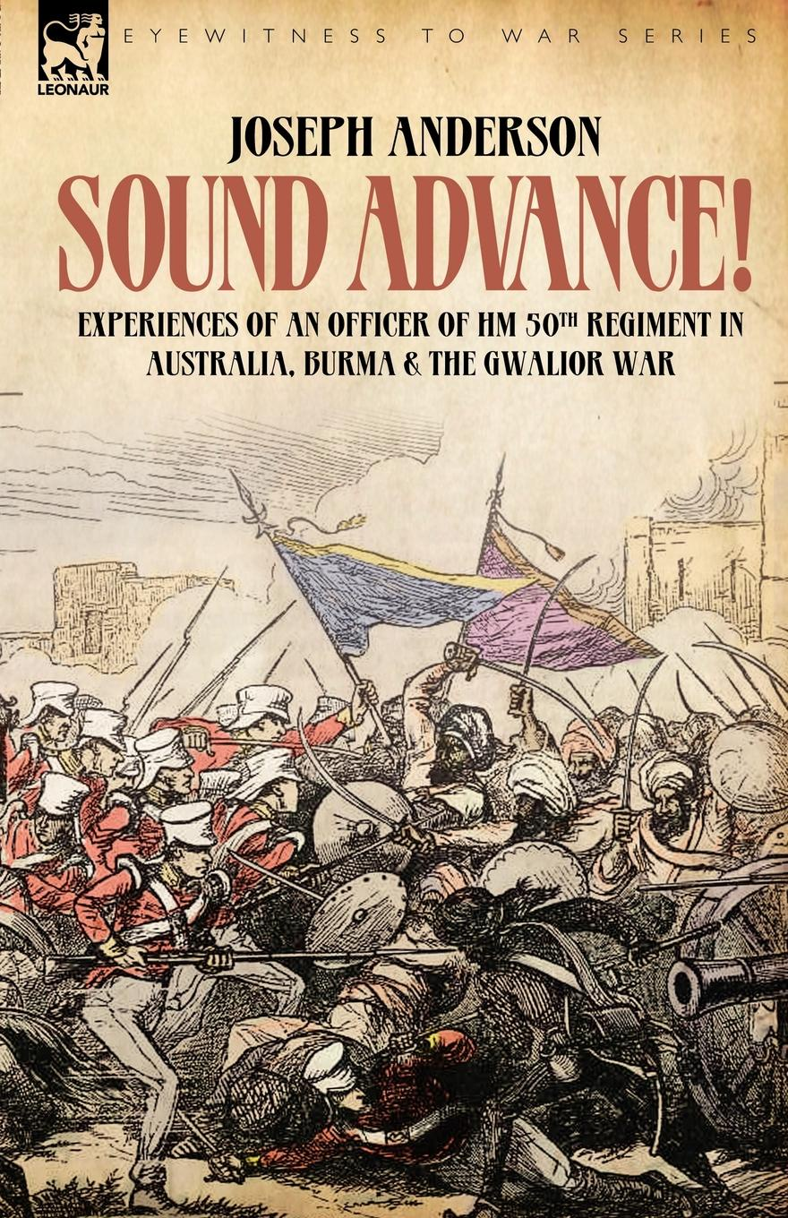 Joseph Anderson Sound Advance. Experiences of an Officer of HM 50th Regt. in Australia, Burma and the Gwalior War in India