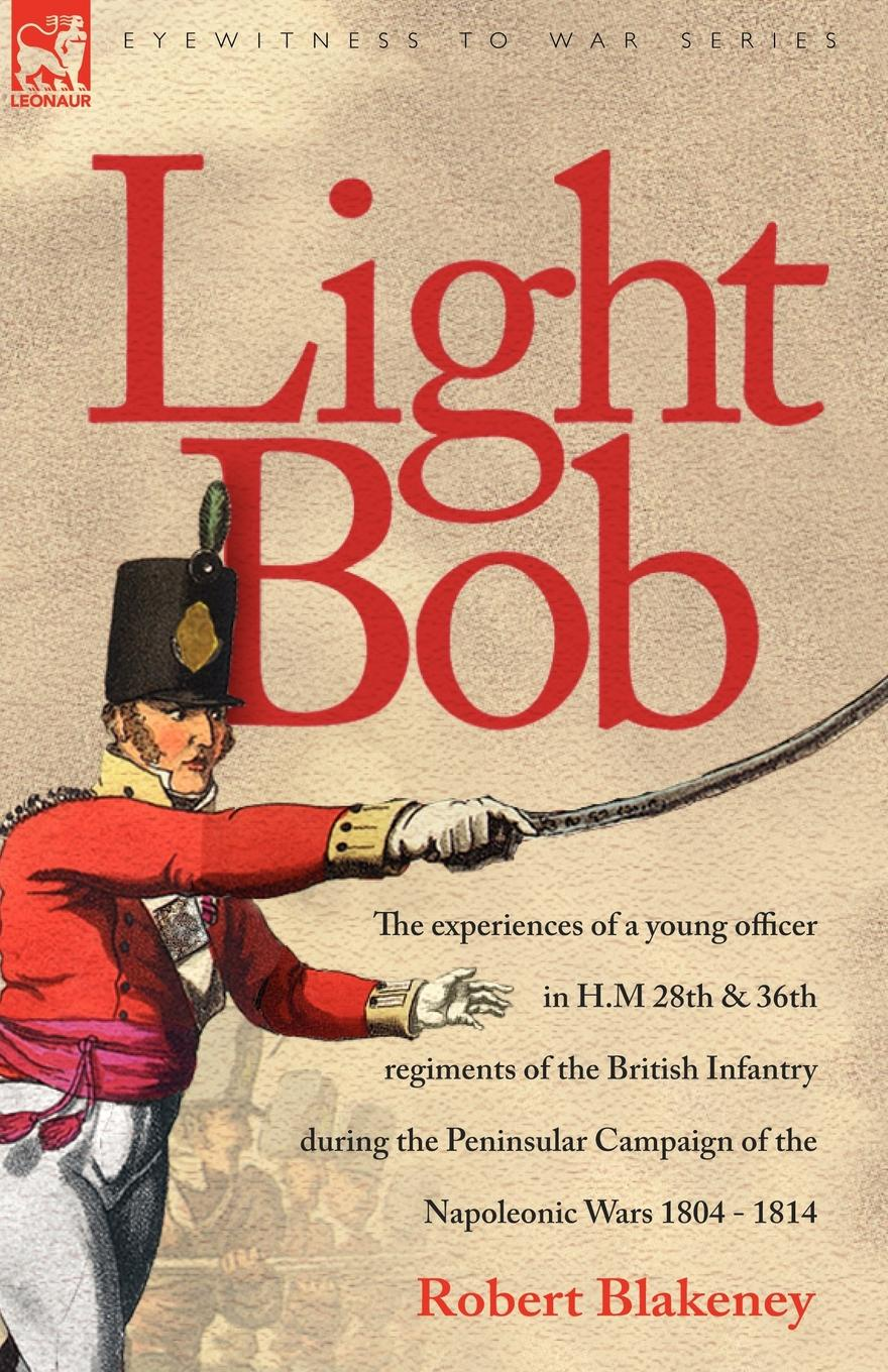 R Blakeney Light Bob - The experiences of a young officer in H.M. 28th and 36th regiments of the British Infantry during the peninsular campaign of the Napoleonic wars 1804 - 1814 robert m blackwood lines of red blue the battles of the british army against the armies of napoleonic france 1801 15