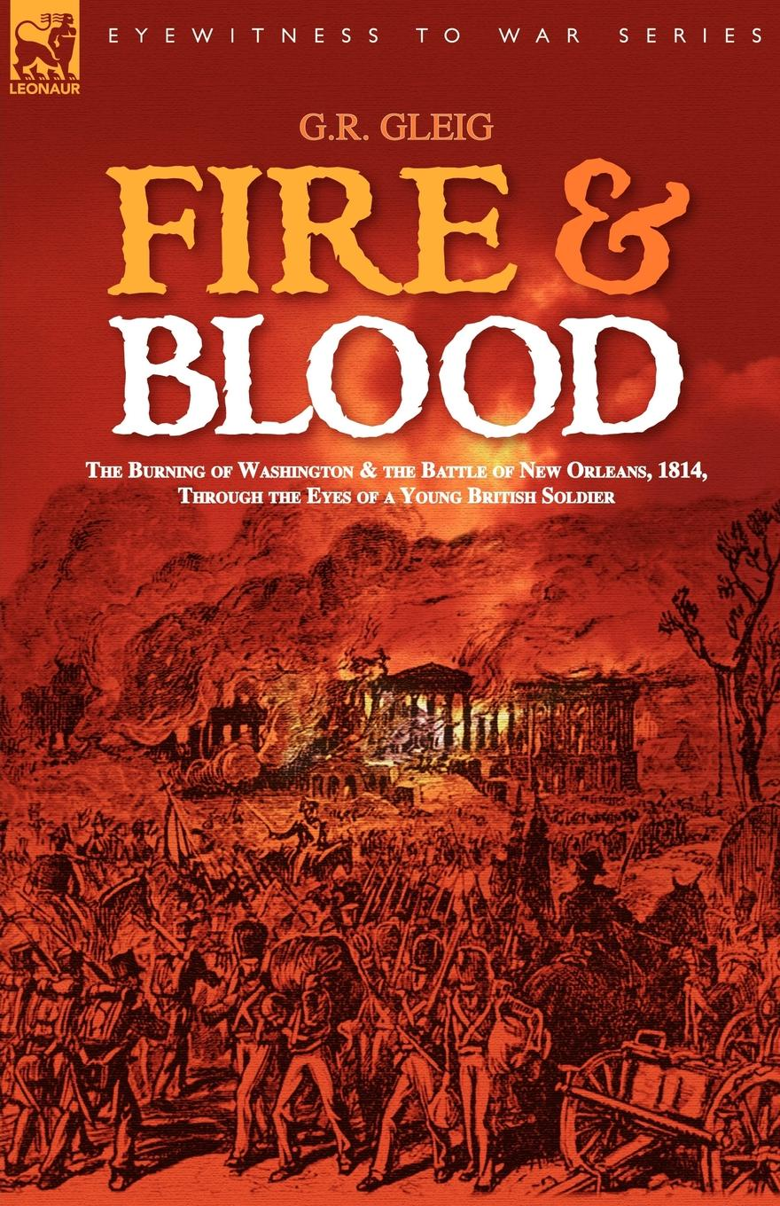 цена G. R. Gleig Fire . Blood. the Burning of Washington . the Battle of New Orleans, 1814, Through the Eyes of a Young British Soldier онлайн в 2017 году