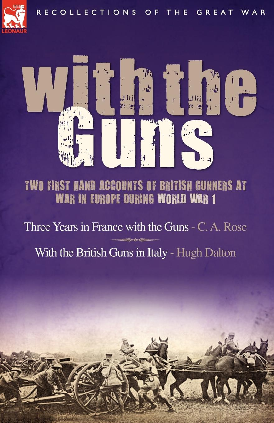 C. A. Rose, Hugh Dalton With the Guns. Two First Hand Accounts of British Gunners at War in Europe During World War 1- Three Years in France with the Guns an