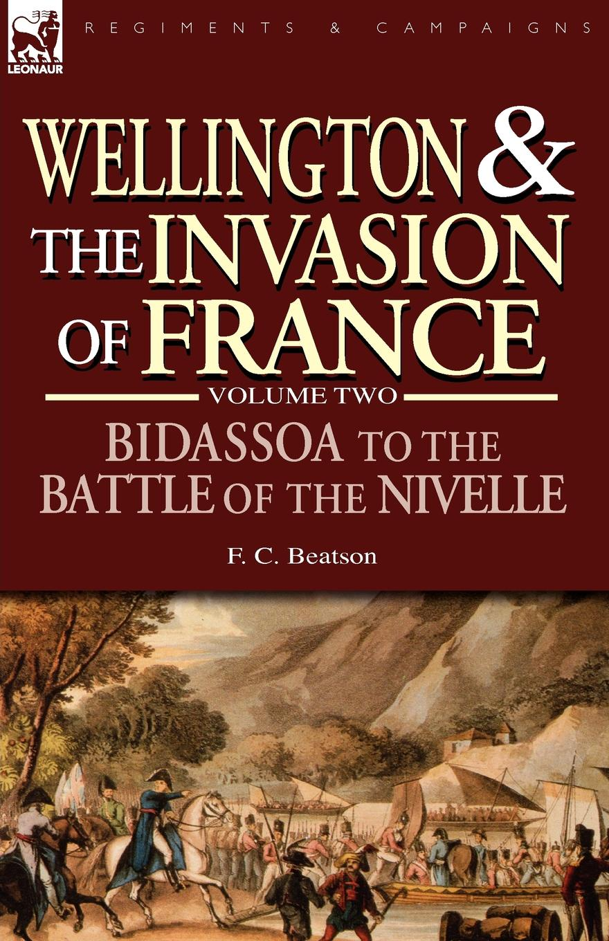 F. C. Beatson Wellington and the Invasion of France. The Bidassoa to the Battle of the Nivelle, 1813 agathon jean françois fain memoirs of the invasion of france by the allied armies and of the last six months of the reign of napoleon including his abdication