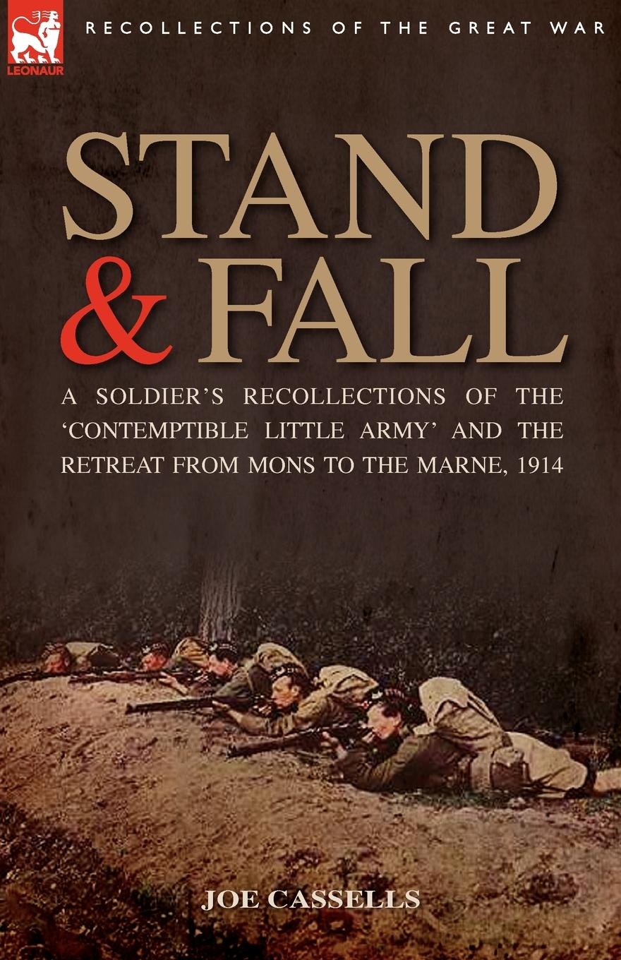 Joe Cassells Stand . Fall. A Soldier.s Recollections of the .Contemptible Little Army. and the Retreat from Mons to the Marne, 1914 h w carless davis 1914 early battles two accounts of the battles of the first year of the first world war the retreat from mons the battle of ypres armentieres
