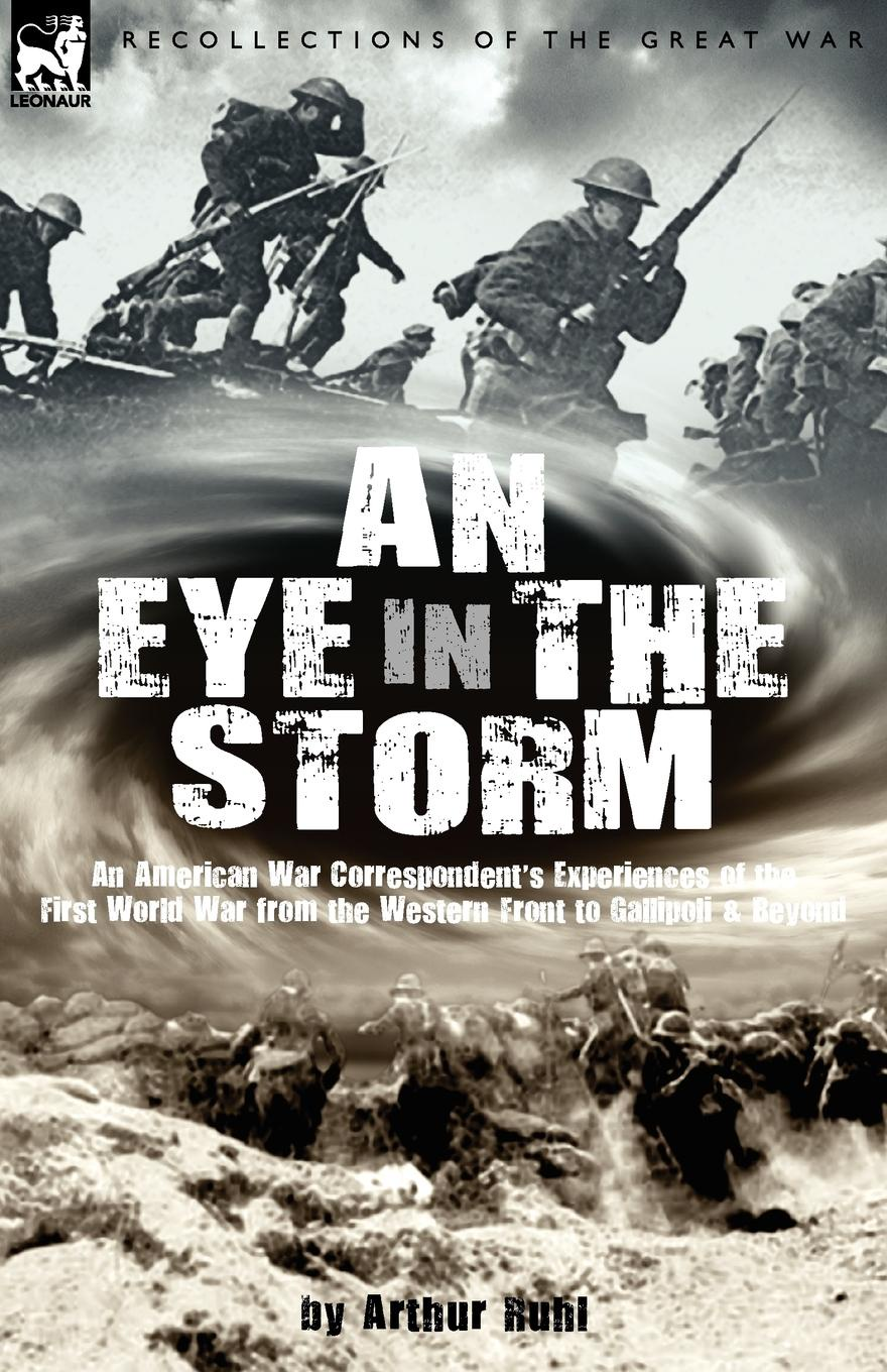 Arthur Arthur Brown Ruhl An Eye in the Storm. An American War Correspondent.s Experiences of the First World War from the Western Front to Gallipoli-And Beyond цена в Москве и Питере