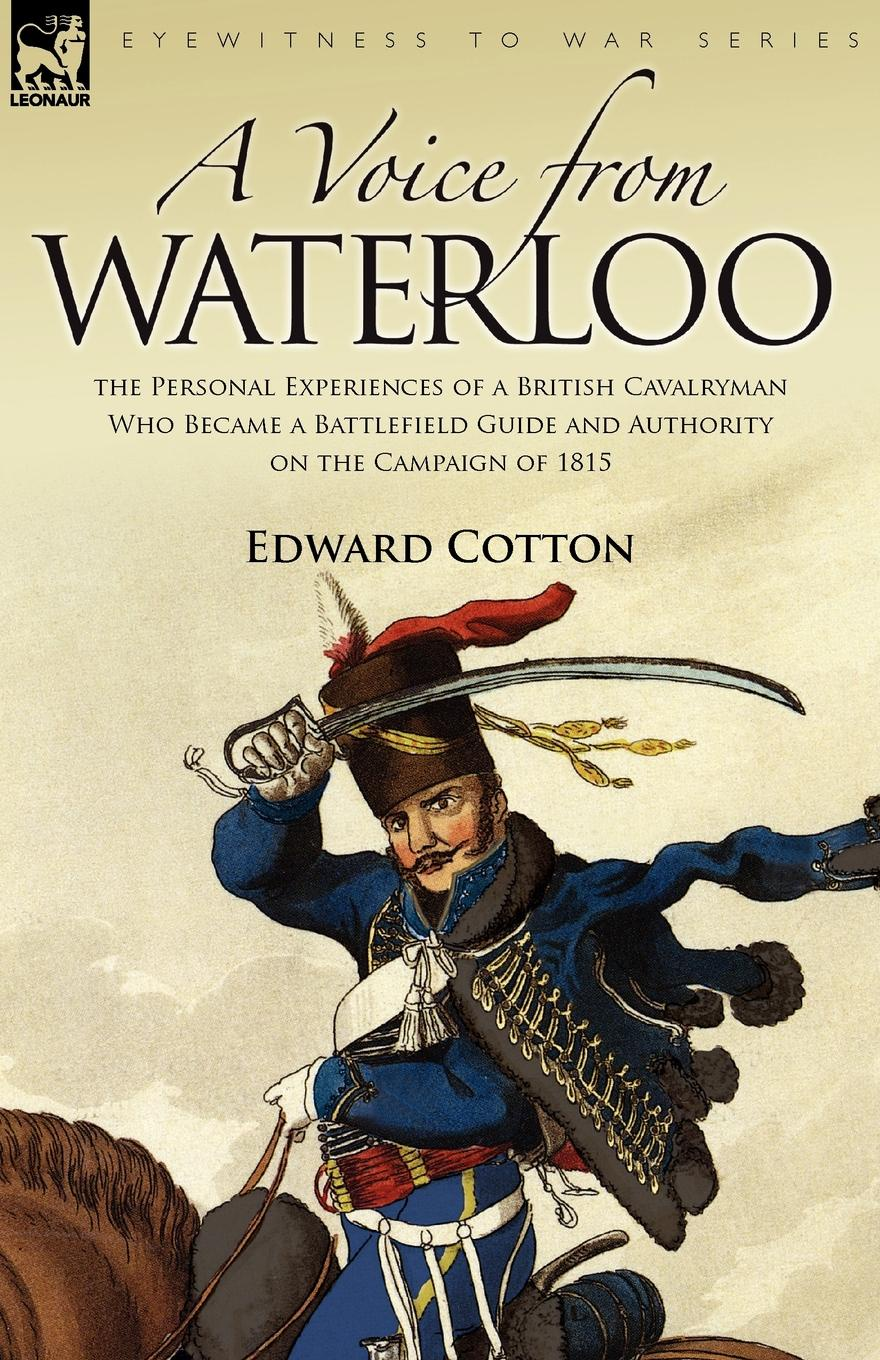 Edward Cotton A Voice from Waterloo. the Personal Experiences of a British Cavalryman Who Became a Battlefield Guide and Authority on the Campaign of 1815 отсутствует the battle of waterloo