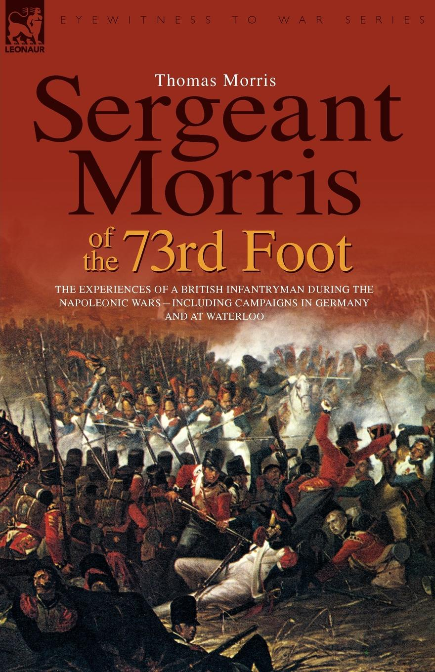 Thomas Morris Sergeant Morris of the 73rd Foot. the Experiences of a British Infantryman During the Napoleonic Wars-Including Campaigns in Germany and at Waterloo robert m blackwood lines of red blue the battles of the british army against the armies of napoleonic france 1801 15