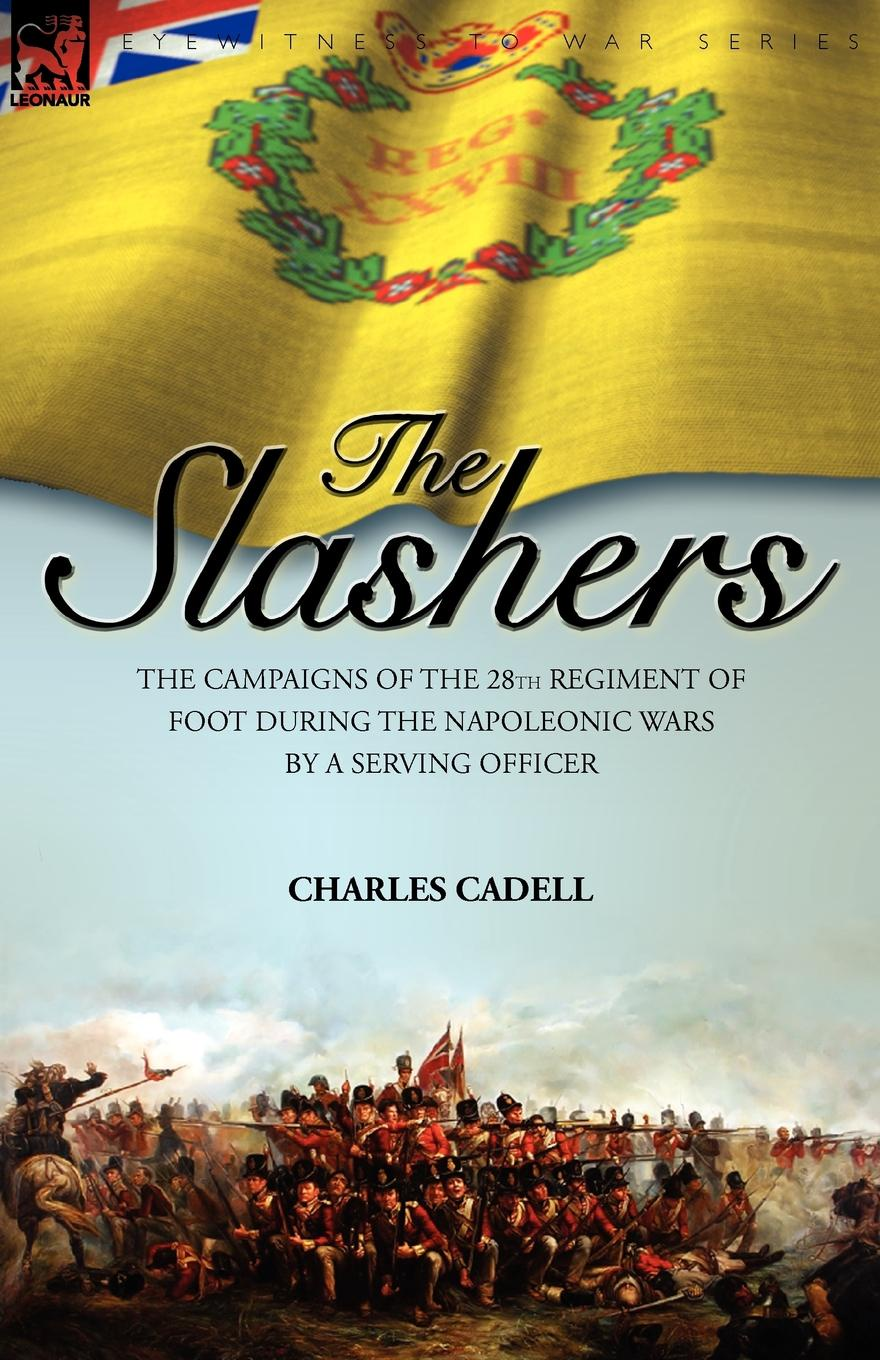 Charles Cadell Slashers. the Campaigns of the 28th Regiment of Foot During the Napoleonic Wars by a Serving Officer цена