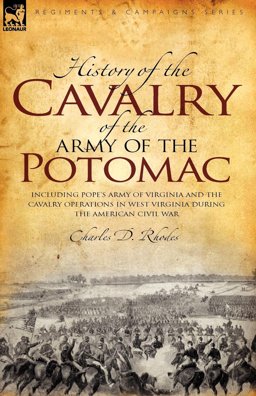 Charles D Rhodes History of the Cavalry of the Army of the Potomac. Including Pope.s Army of Virginia and the Cavalry Operations in West Virginia During the American Civil War