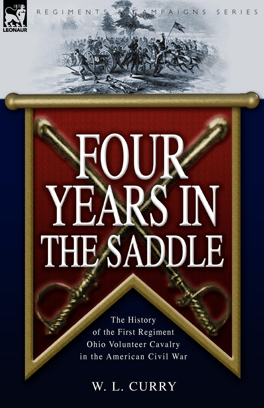 W. L. Curry Four Years in the Saddle. the History of the First Regiment Ohio Volunteer Cavalry in the American Civil War