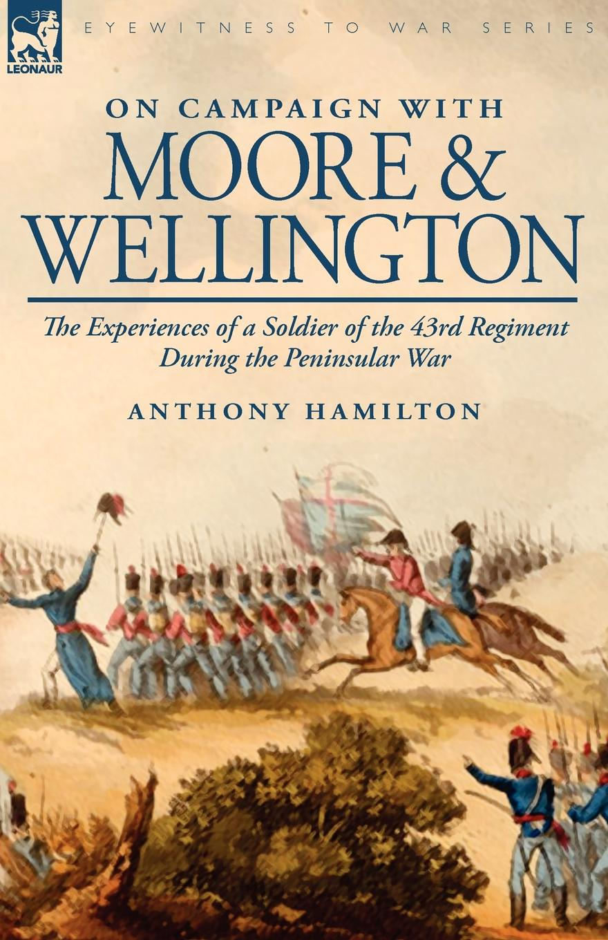 цены на Anthony Hamilton On Campaign with Moore and Wellington. The Experiences of a Soldier of the 43rd Regiment During the Peninsular War  в интернет-магазинах