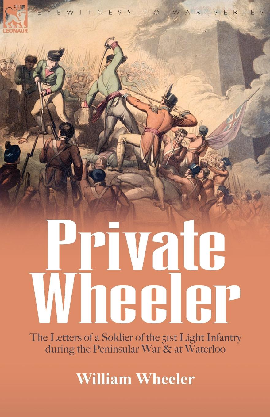 William Wheeler Private Wheeler. the letters of a soldier of the 51st Light Infantry during the Peninsular War . at Waterloo william warden letters written on board his majesty s ship the northumberland and at saint helena