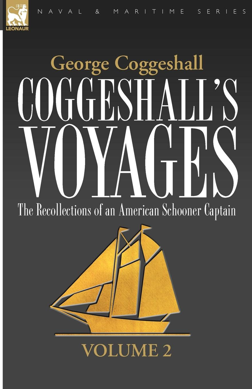 George Coggeshall Coggeshall.s Voyages. the Recollections of an American Schooner Captain-Volume 2