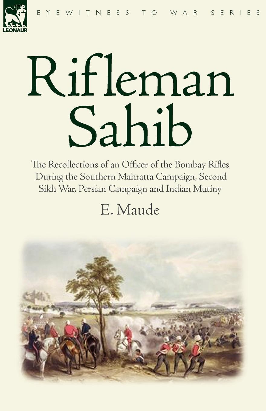 лучшая цена E. Maude Rifleman Sahib. The Recollections of an Officer of the Bombay Rifles During the Southern Mahratta Campaign, Second Sikh War, Persian C