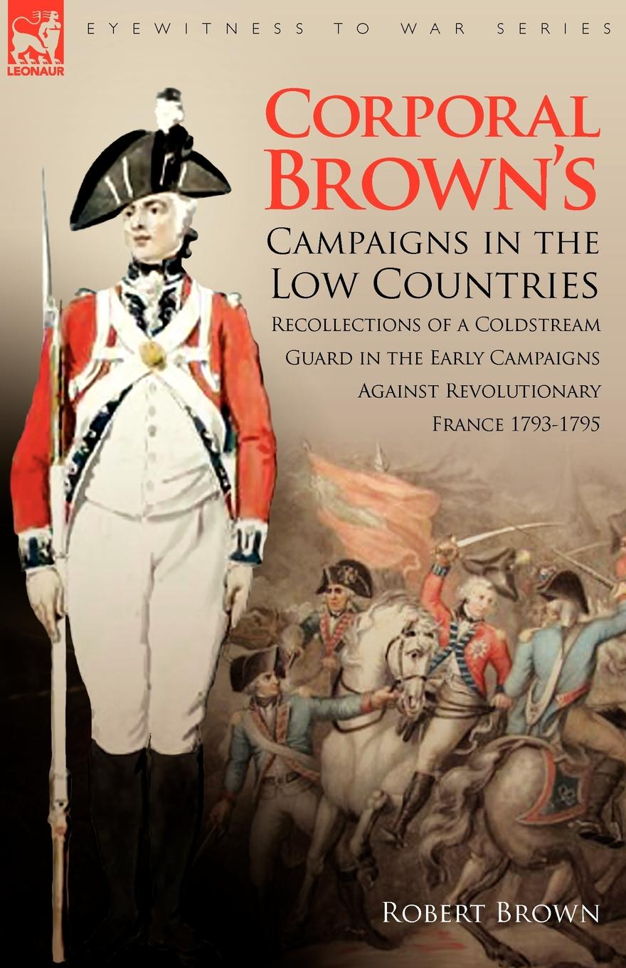 Robert Brown Corporal Brown.s Campaigns in the Low Countries. Recollections of a Coldstream Guard in the Early Campaigns Against Revolutionary France 1793-1795 robert m blackwood lines of red blue the battles of the british army against the armies of napoleonic france 1801 15