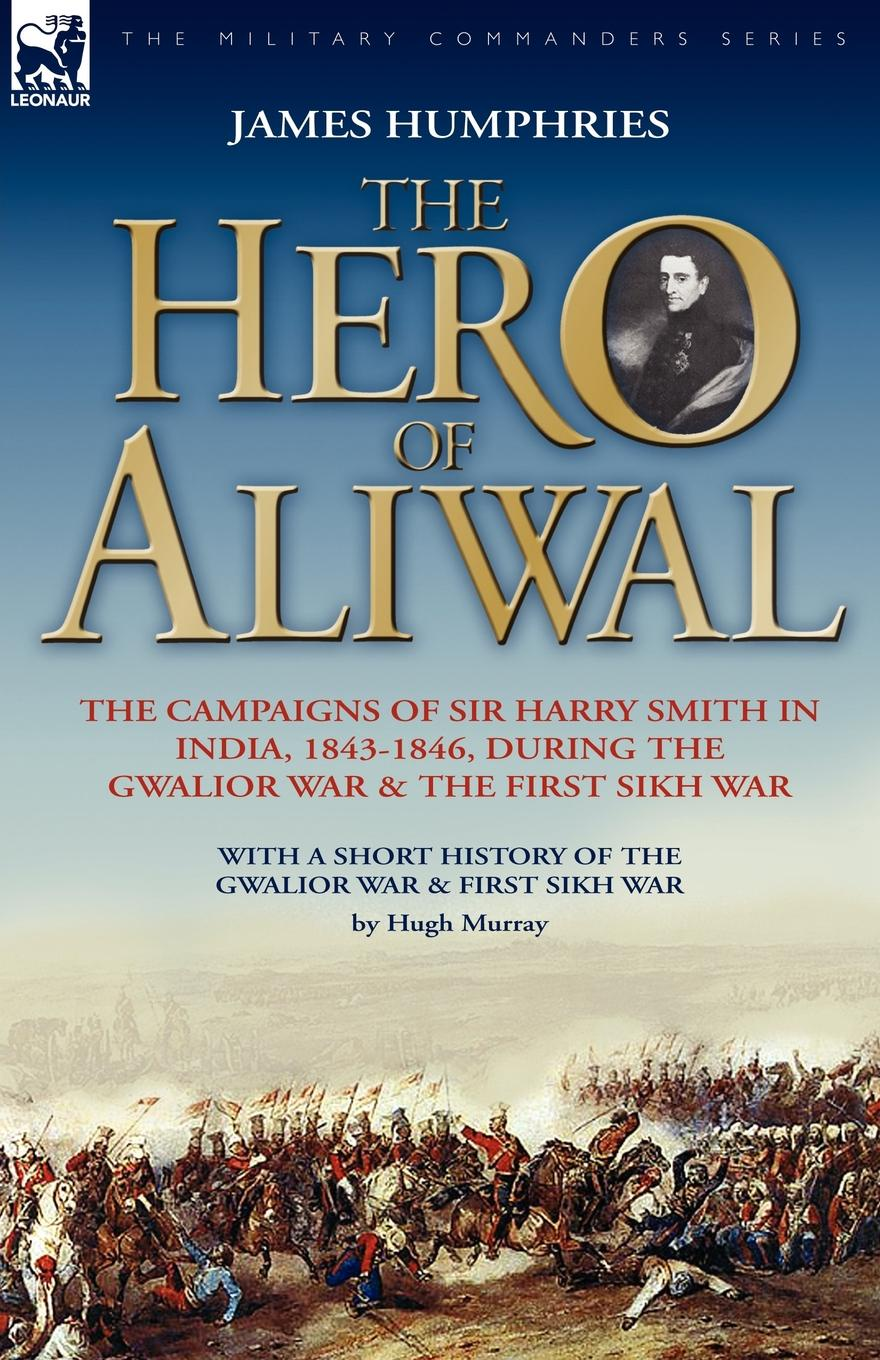 James Humphries The Hero of Aliwal. the Campaigns of Sir Harry Smith in India, 1843-1846, During the Gwalior War . the First Sikh War john smith preston celebration of the battle of king s mountain