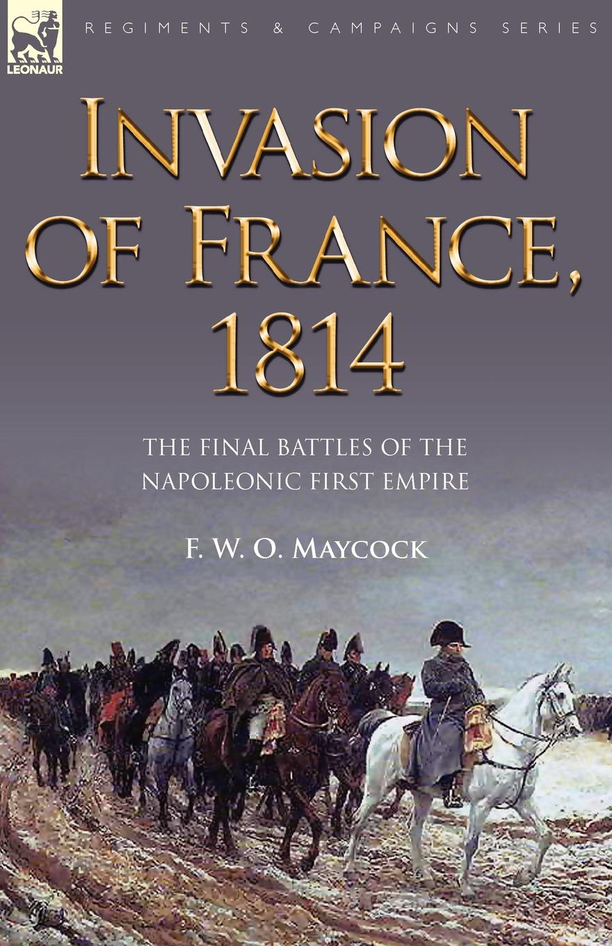 F. W. O. Maycock Invasion of France, 1814. The Final Battles of the Napoleonic First Empire agathon jean françois fain memoirs of the invasion of france by the allied armies and of the last six months of the reign of napoleon including his abdication