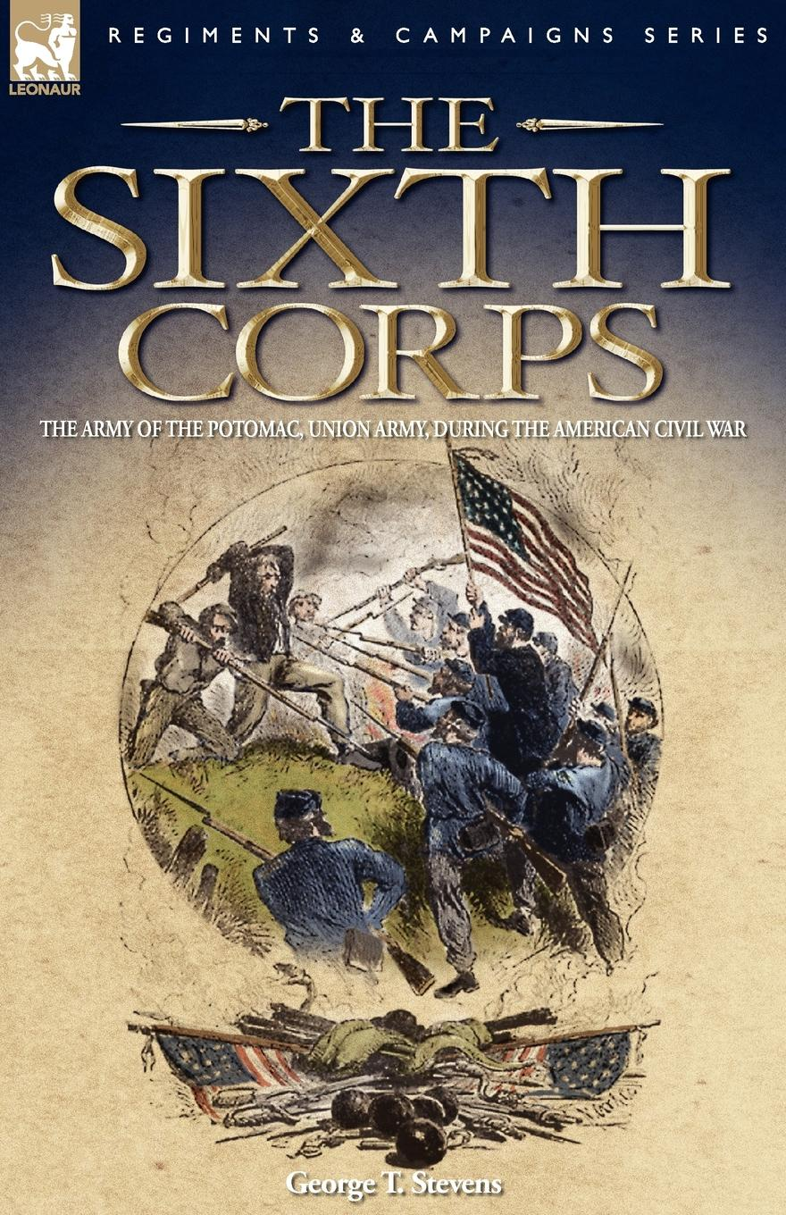 George T. Stevens The Sixth Corps. The Army of the Potomac, Union Army, During the American Civil War the sixth corps