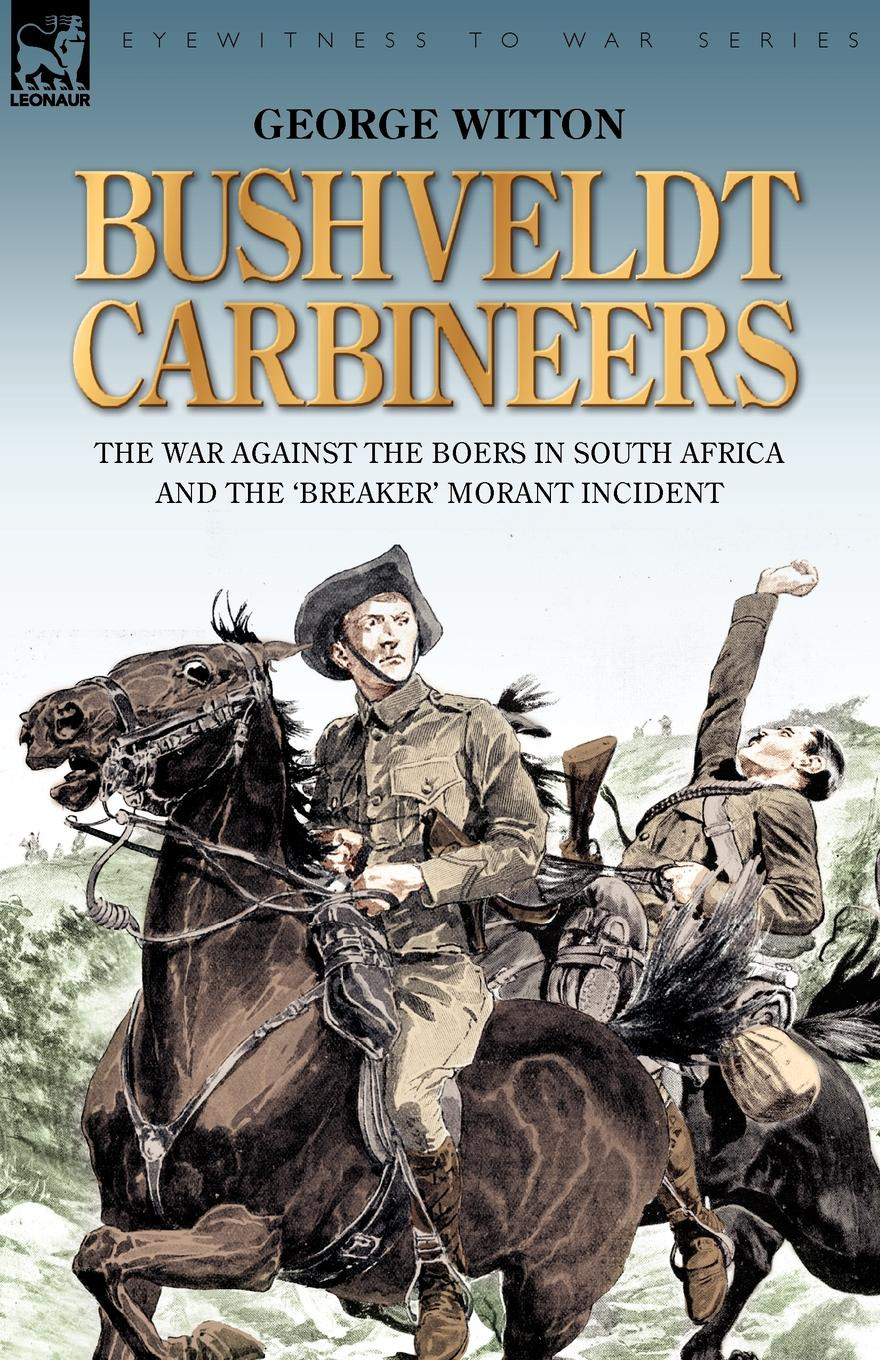 George Witton Bushveldt Carbineers. the War Against the Boers in South Africa and the .Breaker. Morant Incident the pity of war