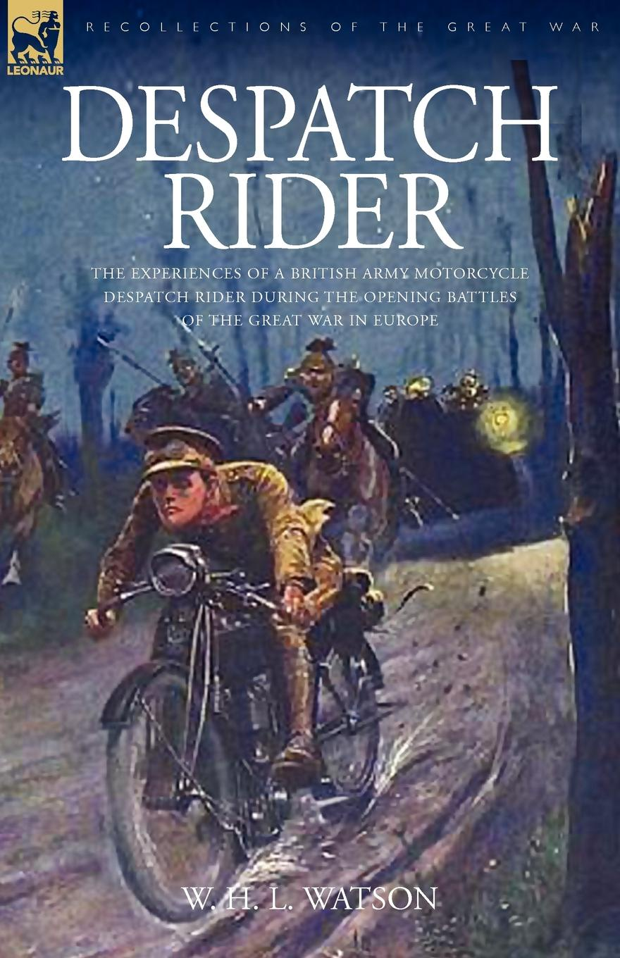 W. H. L. Watson Despatch Rider. The Experiences of a British Army Motorcycle Despatch Rider During the Opening Battles of the Great War in Europe robert m blackwood lines of red blue the battles of the british army against the armies of napoleonic france 1801 15