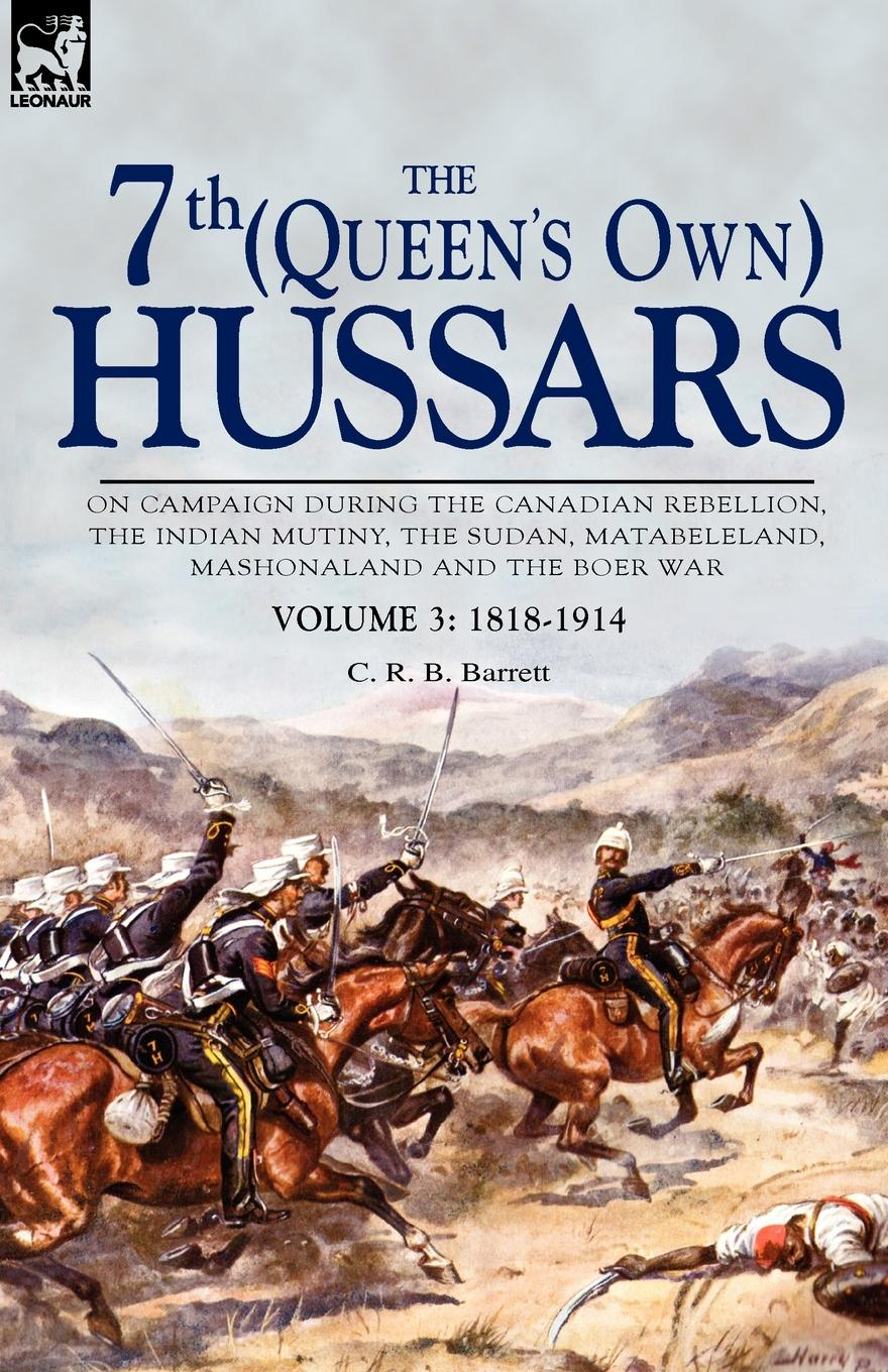 C. R. B. Barrett The 7th (Queen.s Own) Hussars. On Campaign During the Canadian Rebellion, the Indian Mutiny, the Sudan, Matabeleland, Mashonaland and the Boer War-Vo