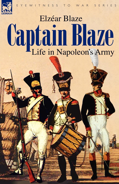 Elzéar Blaze Captain Blaze. Life in Napoleon.s Army