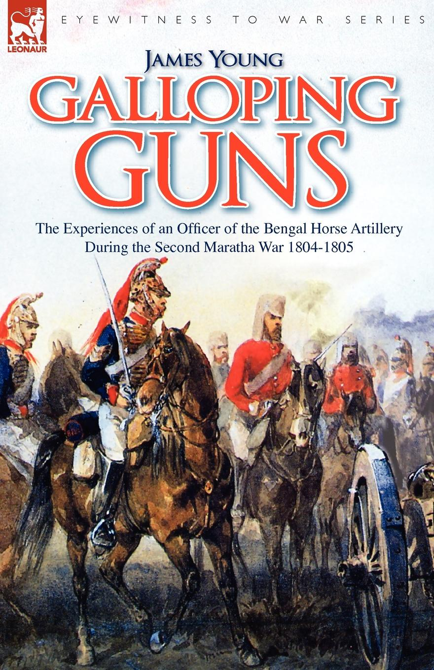 лучшая цена James Young Galloping Guns. the Experiences of an Officer of the Bengal Horse Artillery During the Second Maratha War 1804-1805
