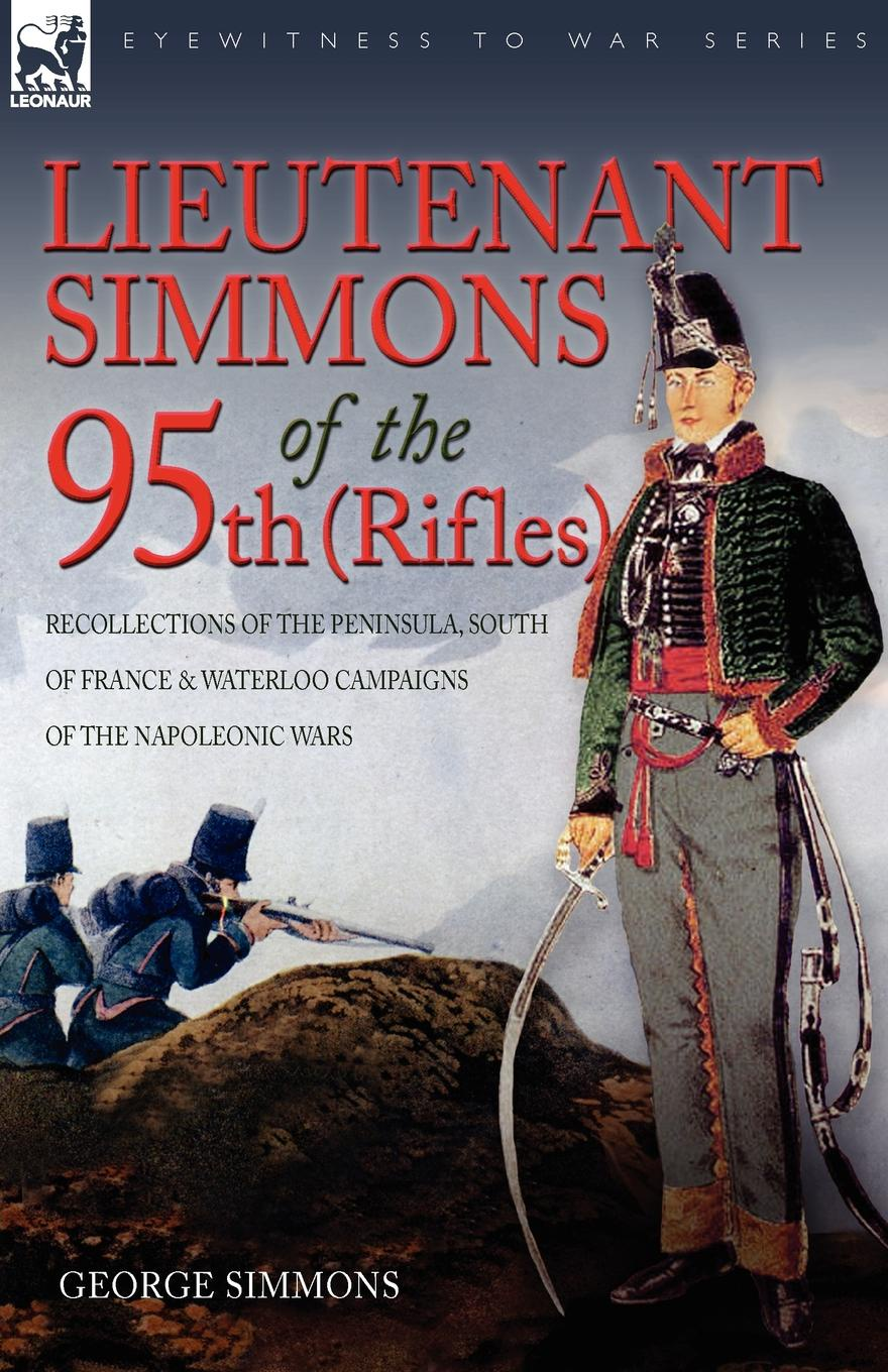 George Simmons Lieutenant Simmons of the 95th (Rifles). Recollections of the Peninsula, South of France . Waterloo Campaigns of the Napoleonic Wars robert m blackwood lines of red blue the battles of the british army against the armies of napoleonic france 1801 15