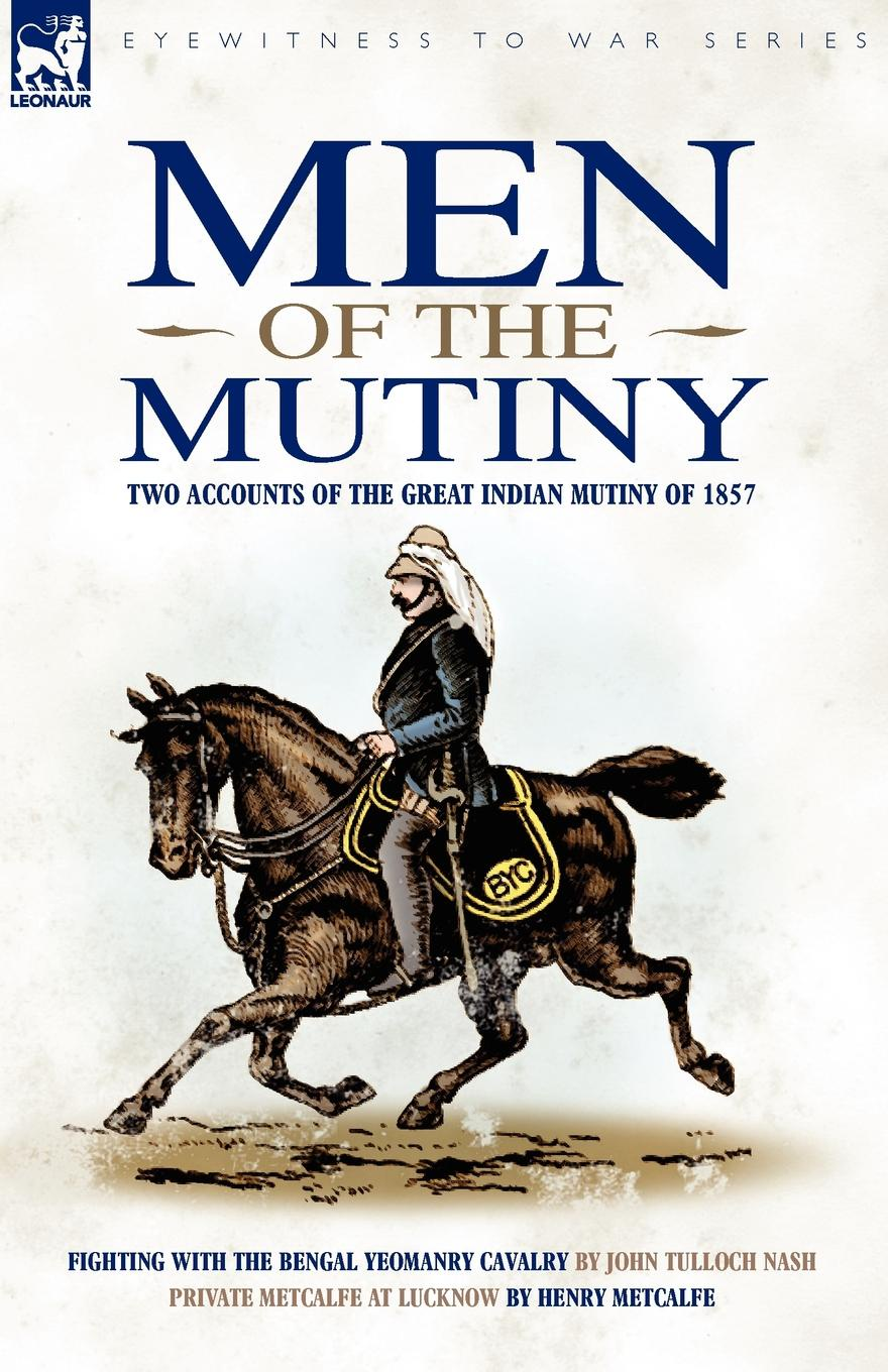 John Tulloch Nash, Henry Metcalfe Men of the Mutiny. Two Accounts of the Great Indian Mutiny of 1857 josie metcalfe miracle times two