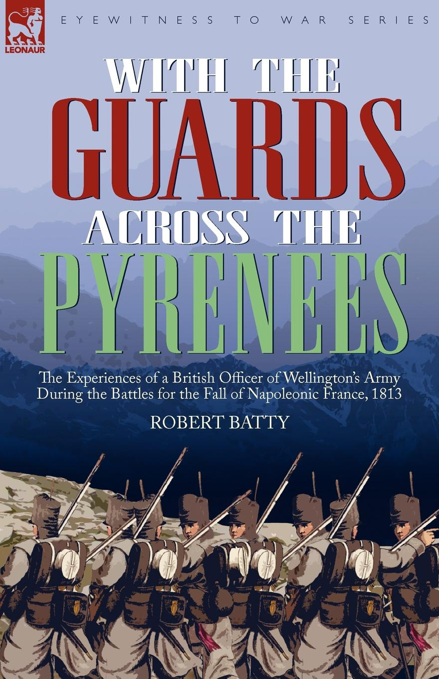 Robert Batty With the Guards Across the Pyrenees. the Experiences of a British Officer of Wellington.s Army During the Battles for the Fall of Napoleonic France, 1813 robert m blackwood lines of red blue the battles of the british army against the armies of napoleonic france 1801 15