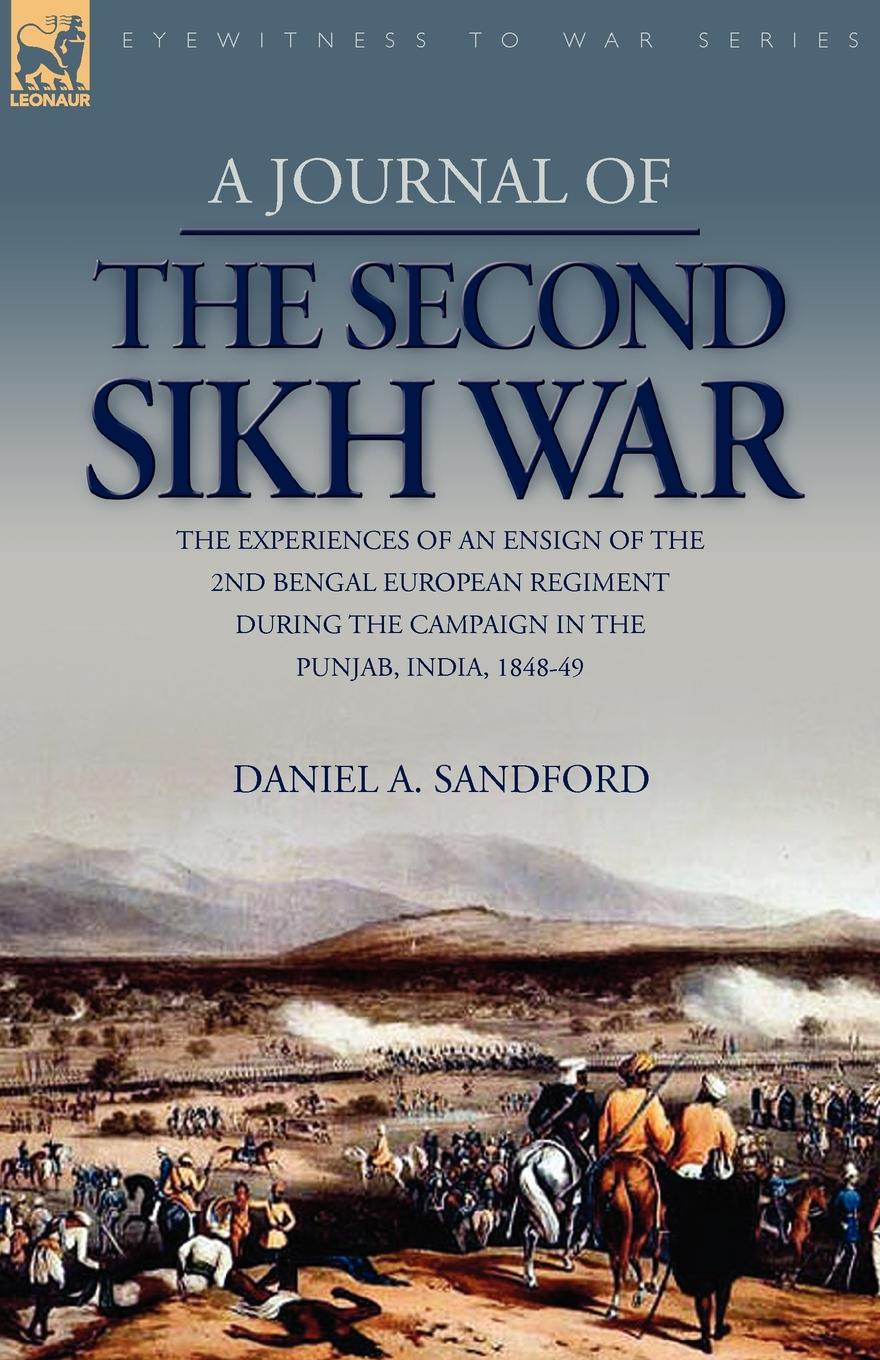 Daniel A. Sandford A Journal of the Second Sikh War. the Experiences of an Ensign of the 2nd Bengal European Regiment During the Campaign in the Punjab, India, 1848-49 benjamin waterhouse a journal of a young man of massachusetts 2nd ed