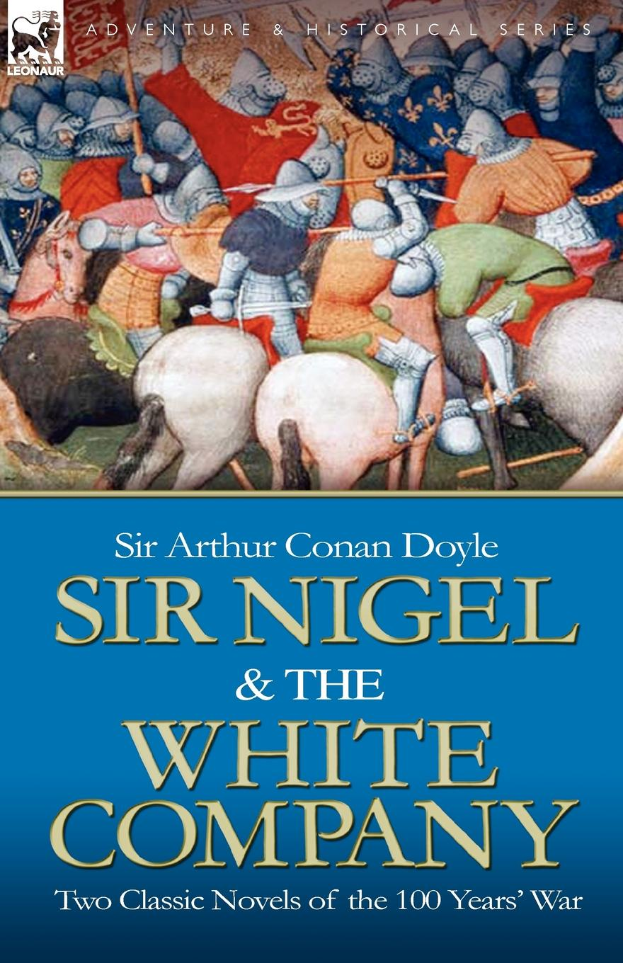 Arthur Conan Doyle Sir Nigel . the White Company. Two Classic Novels of the 100 Years. War doyle a sir nigel