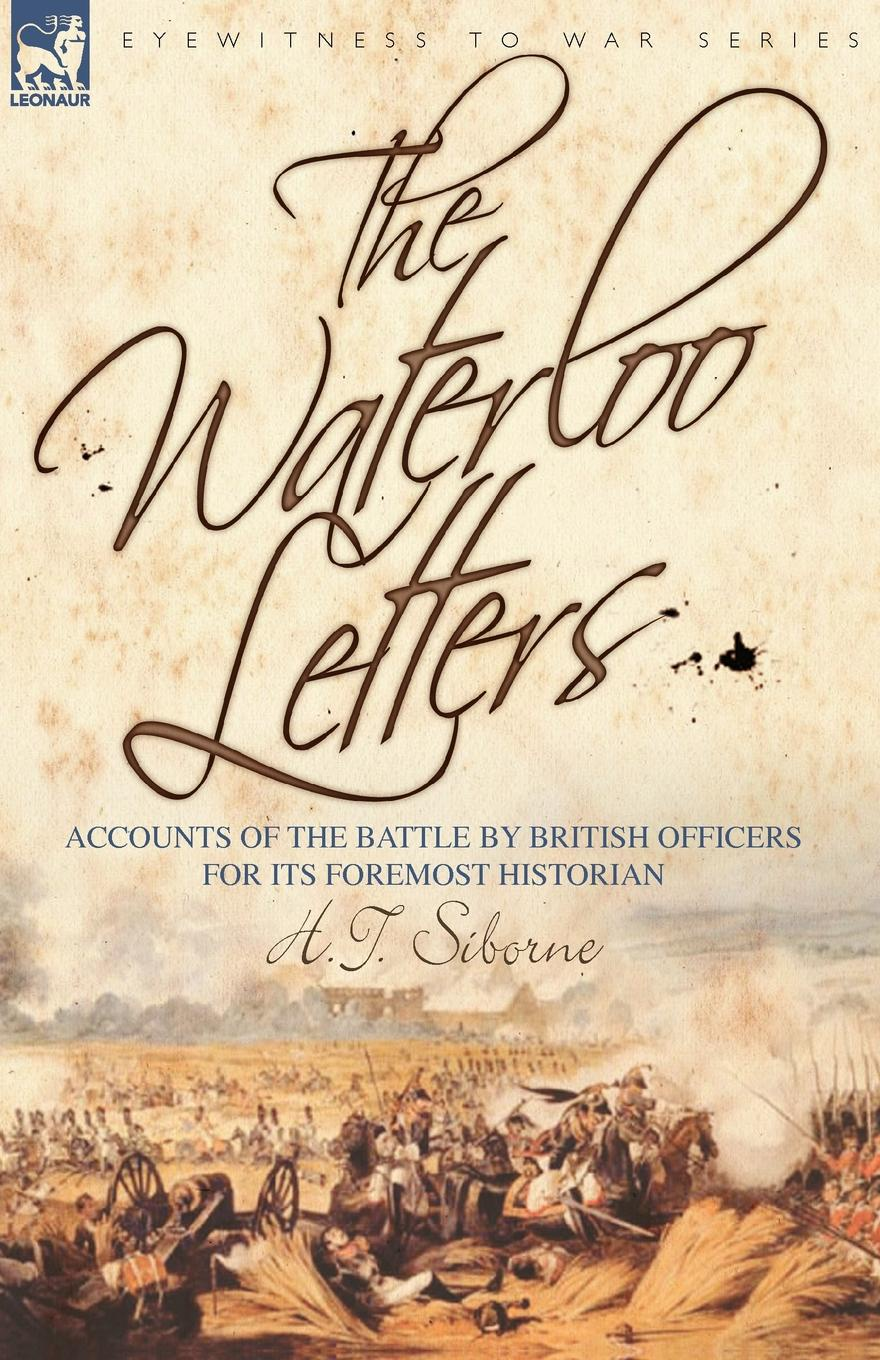 H. T. Siborne The Waterloo Letters. Accounts of the battle by British Officers for its Foremost Historian отсутствует the battle of waterloo