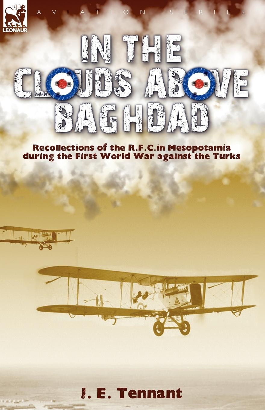 J. E. Tennant In the Clouds Above Baghdad. Recollections of the R. F. C. in Mesopotamia during the First World War Against the Turks george f campbell pat o brien war with the r f c two personal accounts of airmen during the first world war 1914 18