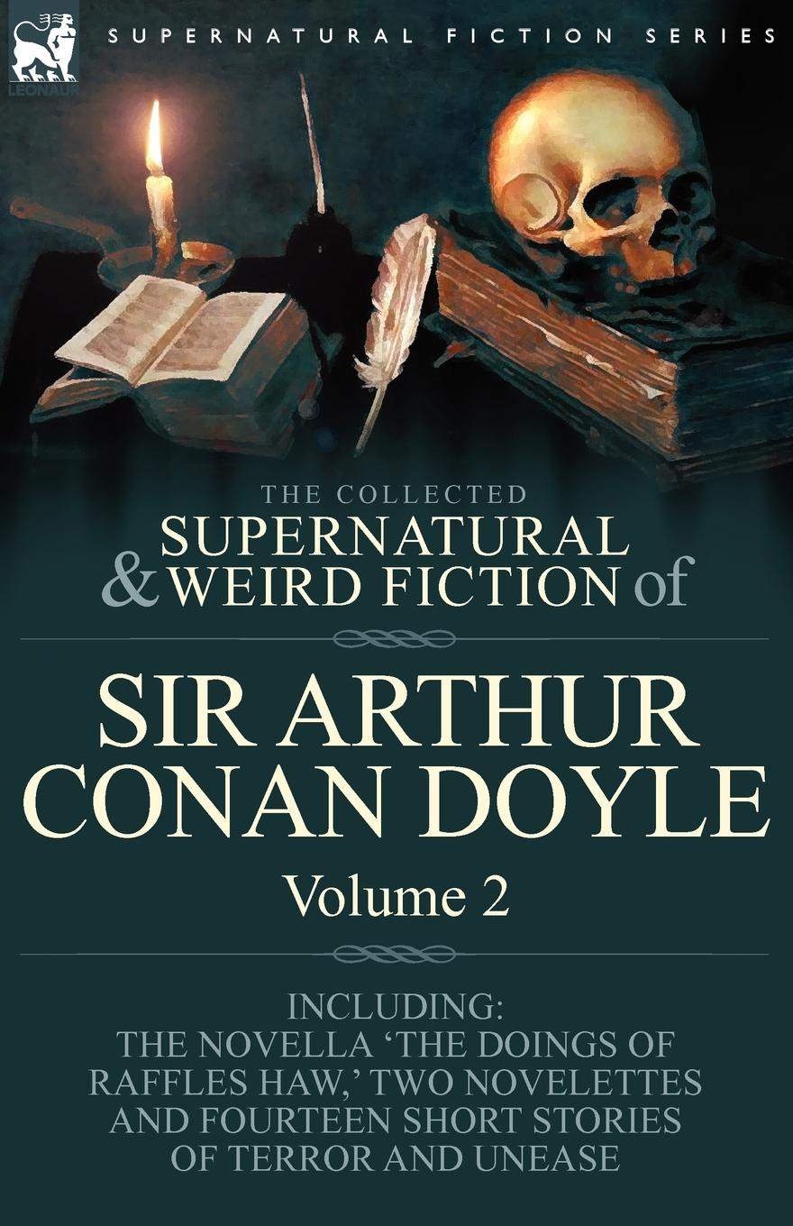 Arthur Conan Doyle The Collected Supernatural and Weird Fiction of Sir Arthur Conan Doyle. 2-Including the Novella .The Doings of Raffles Haw, . Two Novelettes and Fourt arthur conan doyle the captain of the polestar and other tales