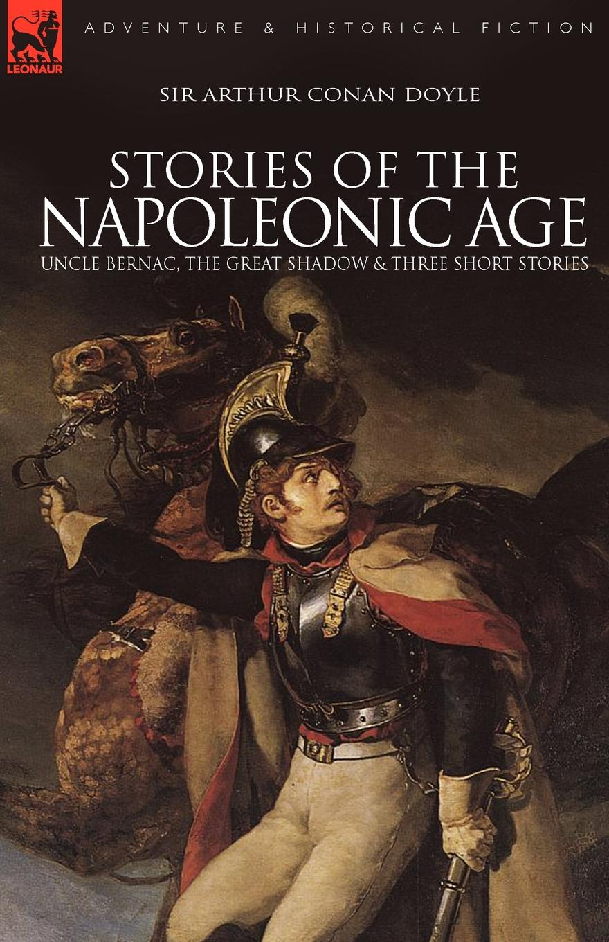 Arthur Conan Doyle Stories of the Napoleonic Age. Uncle Bernac, the Great Shadow and Three Short Stories