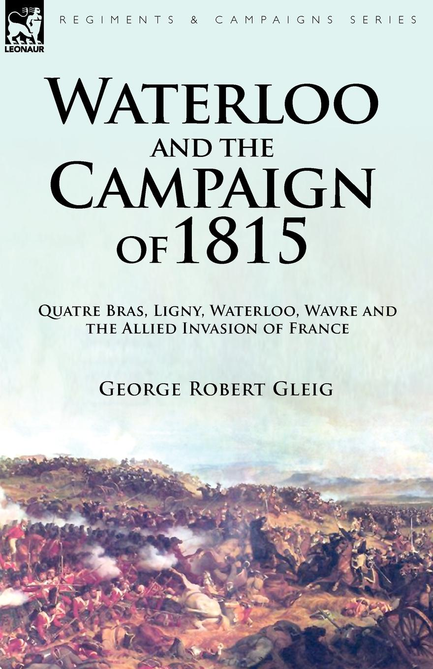 George Robert Gleig Waterloo and the Campaign of 1815. Quatre Bras, Ligny, Waterloo, Wavre and the Allied Invasion of France отсутствует the battle of waterloo