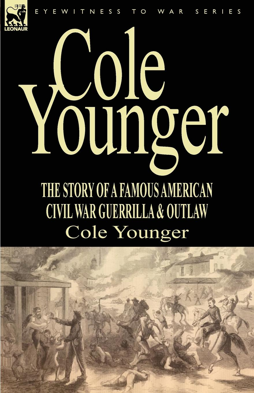 Cole Younger Cole Younger. the Story of a Famous American Civil War Guerrilla . Outlaw цена и фото