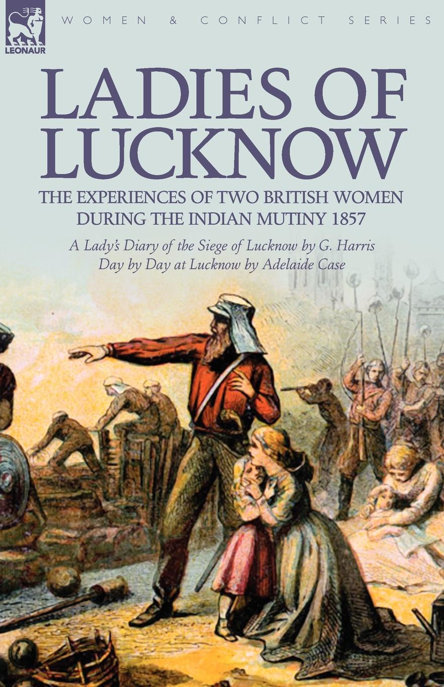 G. Harris, Adelaide Case Ladies of Lucknow. the Experiences of Two British Women During the Indian Mutiny 1857---A Lady.s Diary of the Siege of Lucknow by G. Harris . Day by Day at Lucknow by Adelaide Case embroidering lives women s work and skill in the lucknow embroidery industry