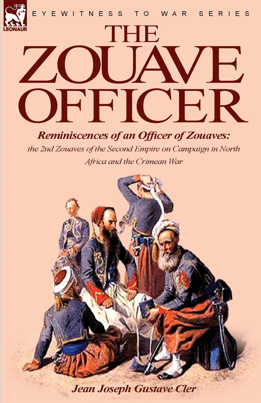 лучшая цена Jean Joseph Gustave Cler The Zouave Officer. Reminiscences of an Officer of Zouaves-the 2nd Zouaves of the Second Empire on Campaign in North Africa and the Crimean War
