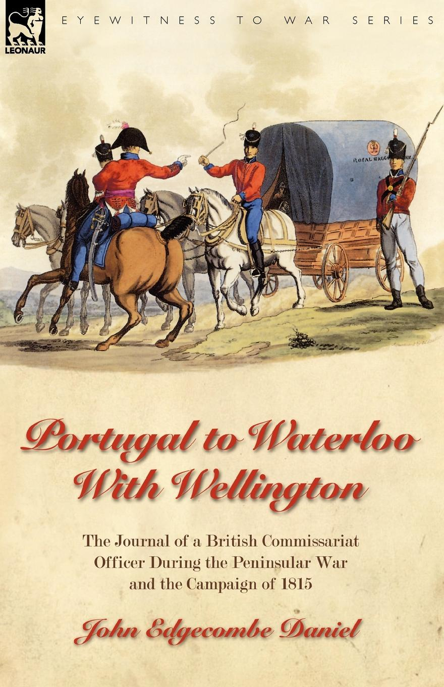 John Edgecombe Daniel Portugal to Waterloo With Wellington. the Journal of a British Commissariat Officer During the Peninsular War and the Campaign of 1815 a view to the unknown