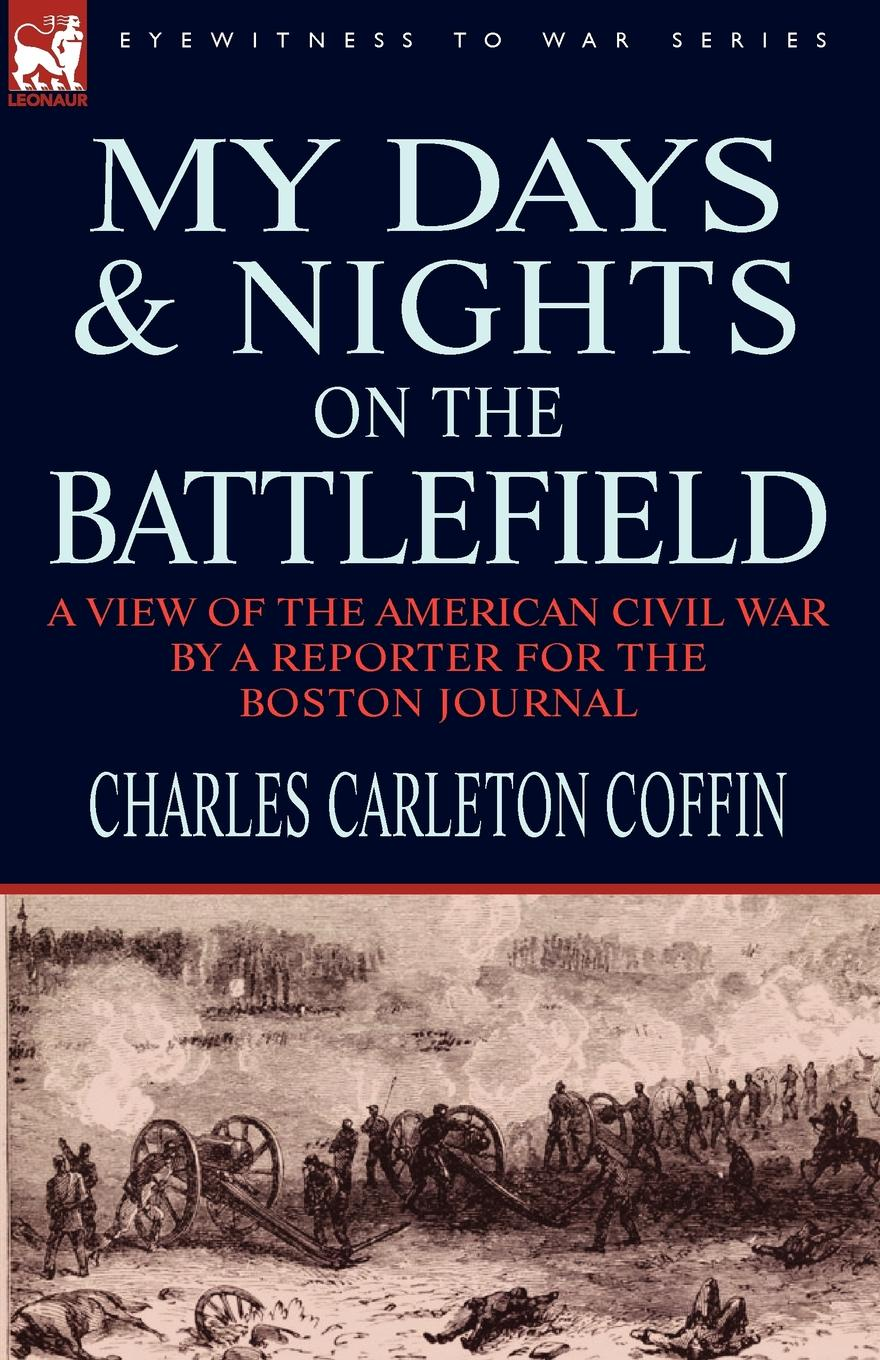 Charles Carleton Coffin My Days and Nights on the Battlefield. a view of the American Civil War by a Reporter for the Boston Journal