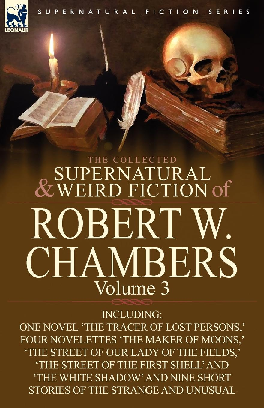 Robert W. Chambers The Collected Supernatural and Weird Fiction of Robert W. Chambers. Volume 3-Including One Novel .The Tracer of Lost Persons, . Four Novelettes .The M недорого
