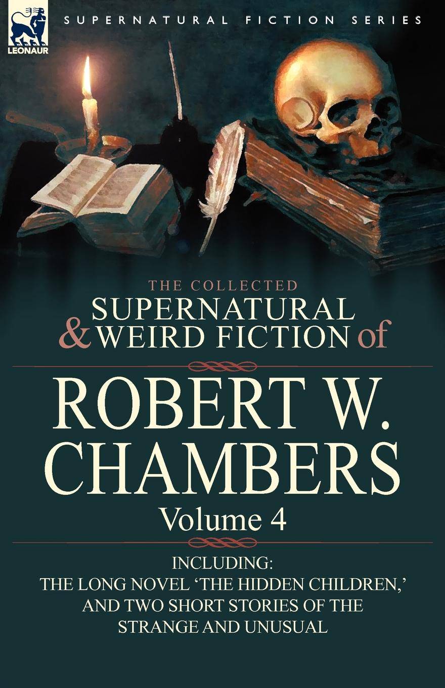 Robert W. Chambers The Collected Supernatural and Weird Fiction of Robert W. Chambers. Volume 4-Including One Novel .The Hidden Children, . and Two Short Stories of the недорого