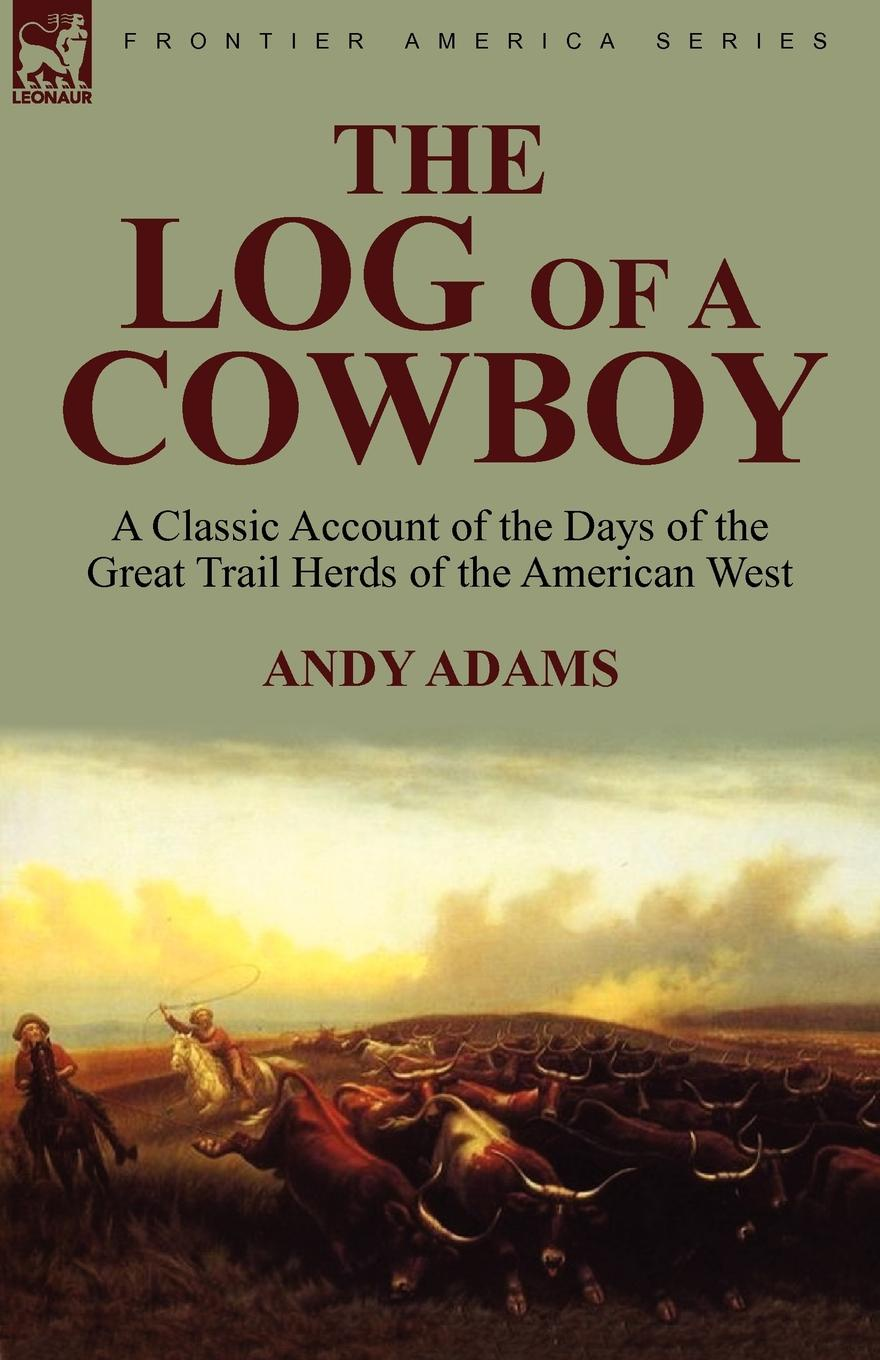 Andy Adams The Log of a Cowboy. a Classic Account of the Days of the Great Trail Herds of the American West the log of a cowboy