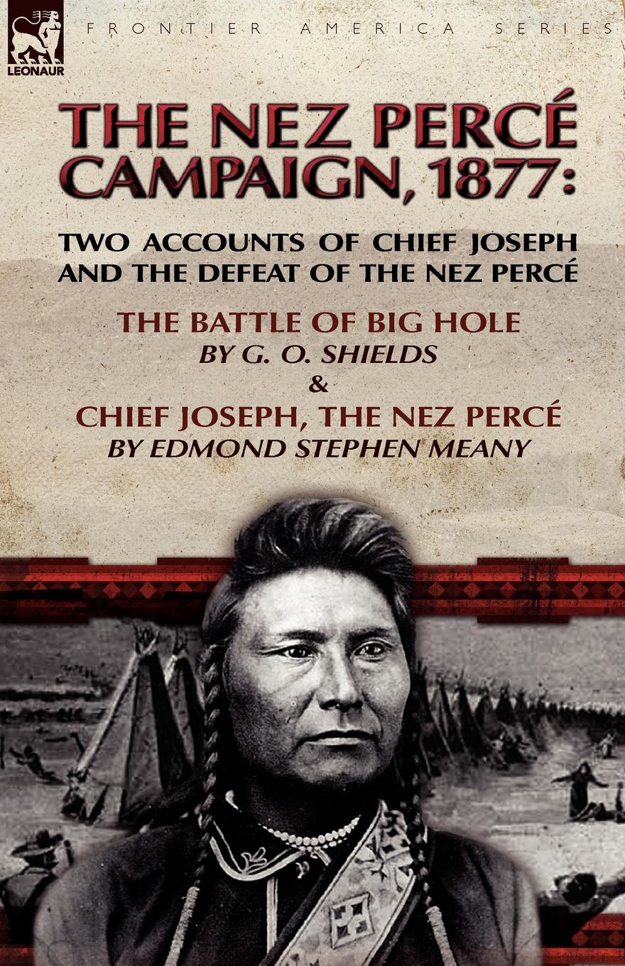 G. O. Shields, Edmond Stephen Meany The Nez Perce Campaign, 1877. Two Accounts of Chief Joseph and the Defeat of the Nez Perce---The Battle of Big Hole . Chief Joseph, the Nez Perce peterson joseph the psychology of handling men in the army