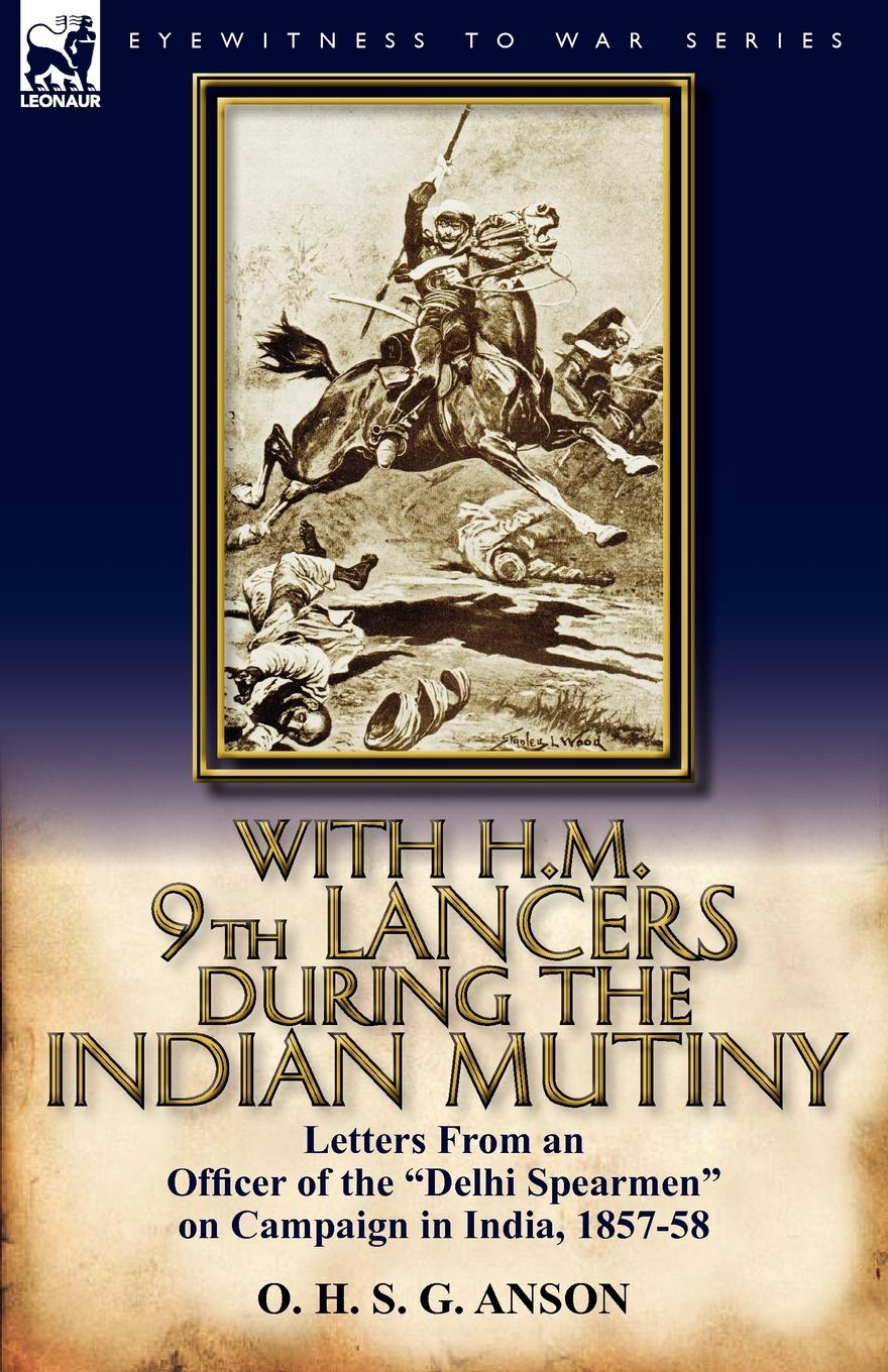 лучшая цена O. H. S. G. Anson With H.M. 9th Lancers During the Indian Mutiny. Letters from an Officer of the Delhi Spearmen on Campaign in India, 1857-58