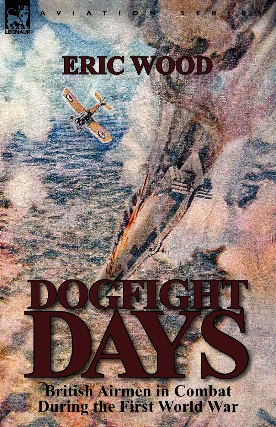 Eric Wood Dogfight Days. British Airmen in Combat During the First World War george f campbell pat o brien war with the r f c two personal accounts of airmen during the first world war 1914 18