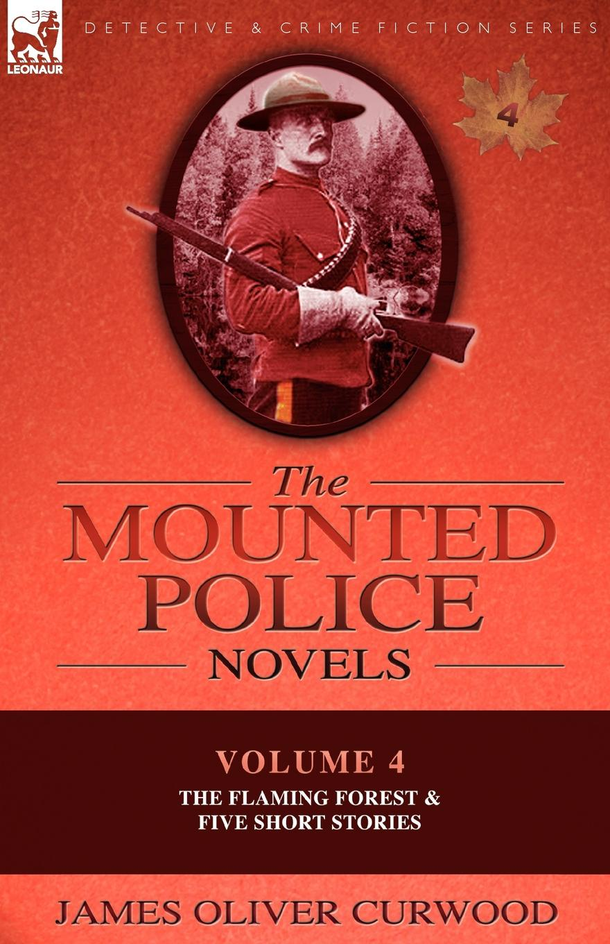 James Oliver Curwood The Mounted Police Novels. Volume 4-The Flaming Forest . Five Short Stories