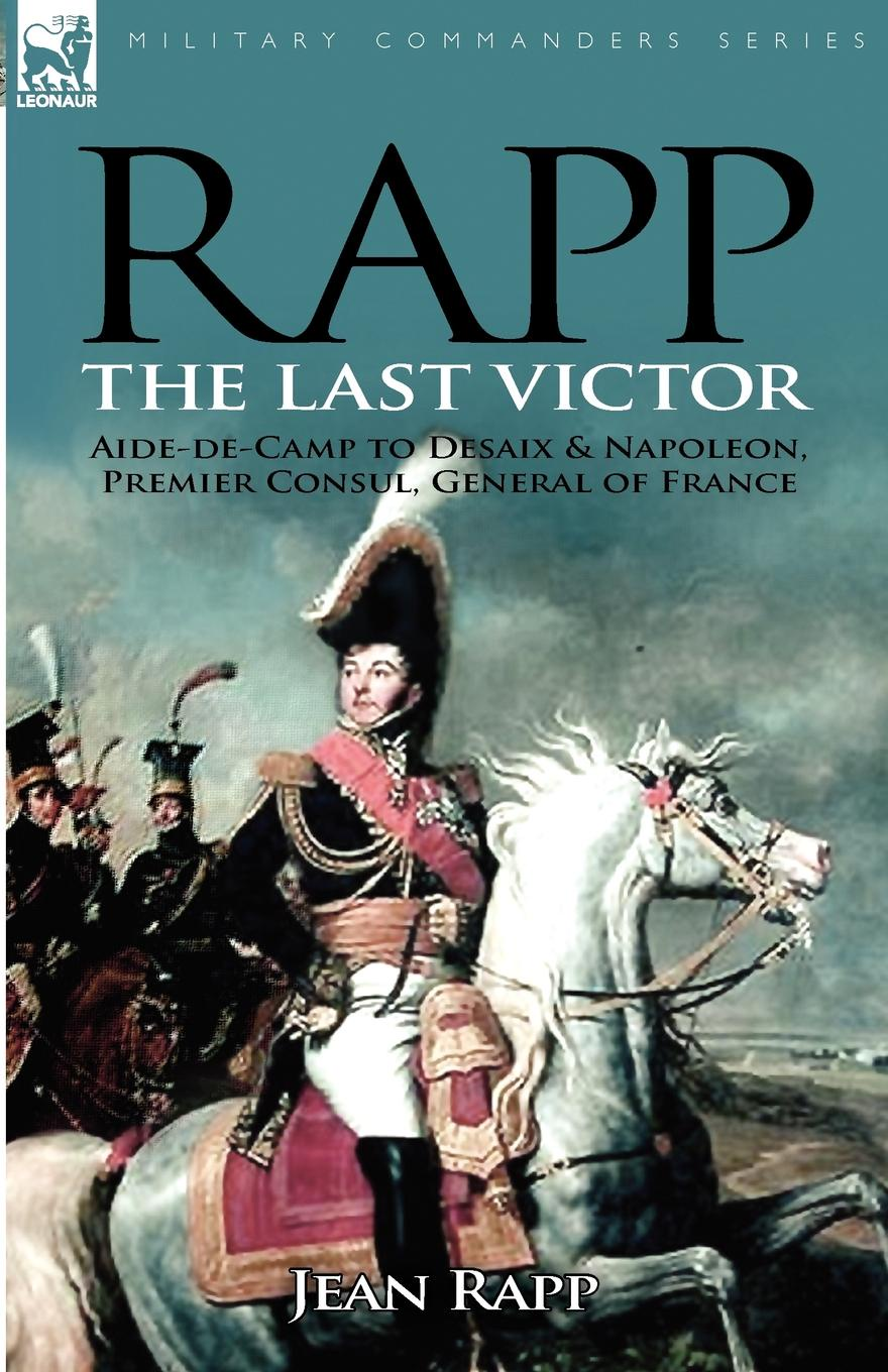 Jean Rapp Rapp. the Last Victor-the Career of Jean Rapp, Aide-de-Camp to Desaix . Napoleon, Premier Consul, General of France agathon jean françois fain memoirs of the invasion of france by the allied armies and of the last six months of the reign of napoleon including his abdication