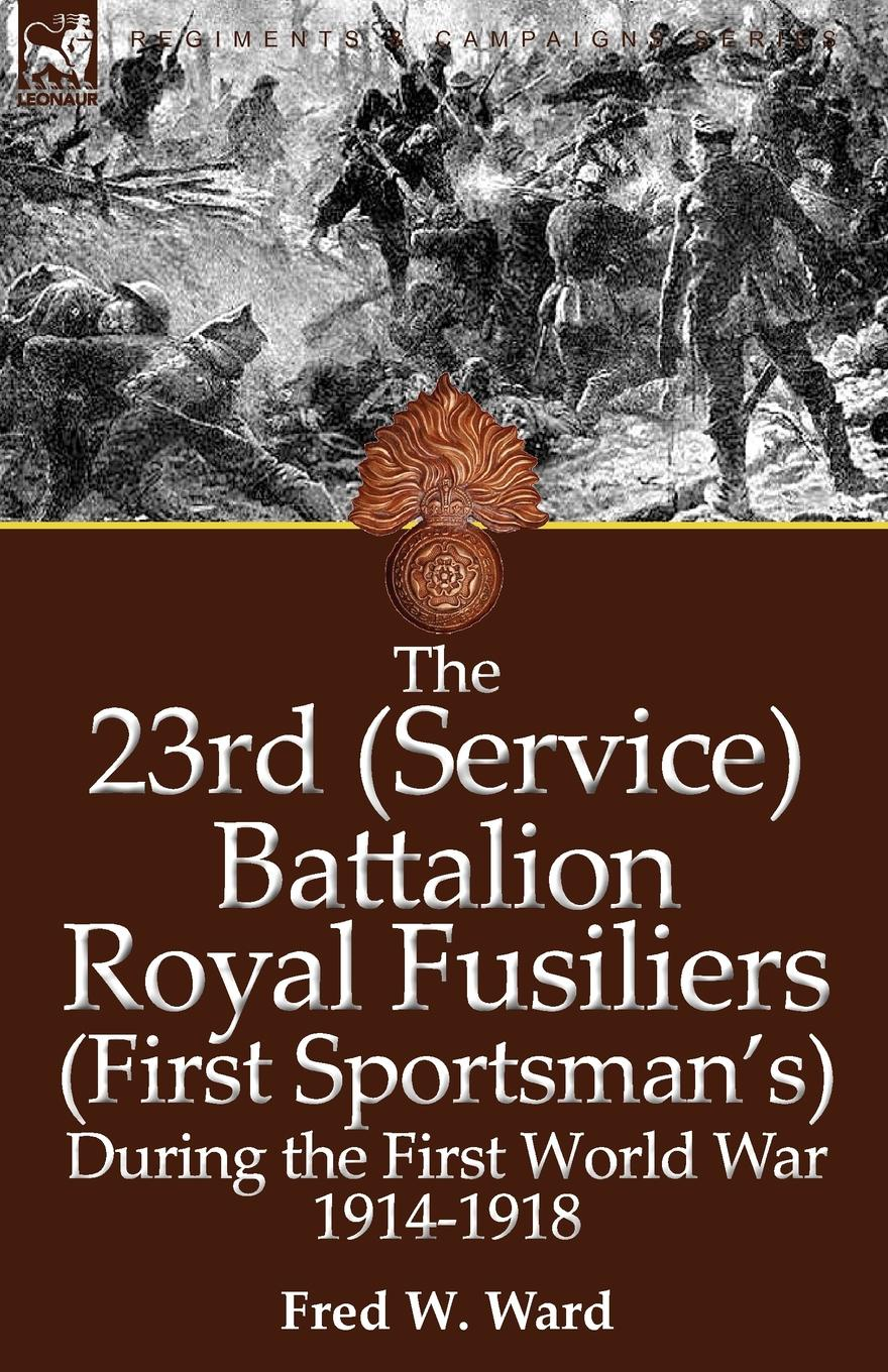 Fred W. Ward The 23rd (Service) Battalion Royal Fusiliers (First Sportsman.s) During the First World War 1914-1918 john percy groves history of the 42nd royal highlanders the black watch now the first battalion the black watch royal highlanders 1729 1893 illustrated by harry payne