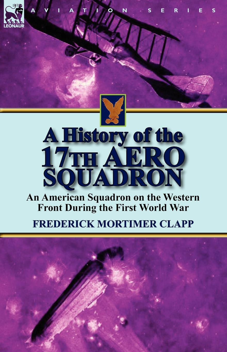 Frederick Mortimer Clapp A History of the 17th Aero Squadron. An American Squadron on the Western Front During the First World War poetry of the first world war